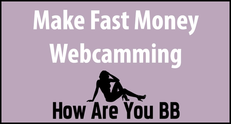 how to make fast money camming